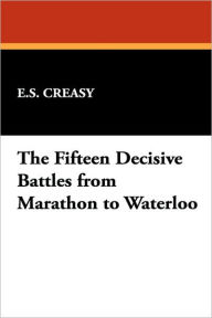 The Fifteen Decisive Battles from Marathon to Waterloo - E. S. Creasy