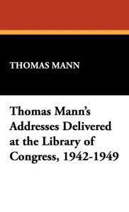 Thomas Mann's Addresses Delivered at the Library Of Congress, 1942-1949 - Thomas Mann