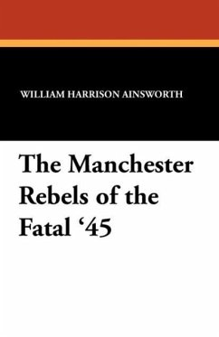 The Manchester Rebels of the Fatal '45 - Ainsworth, William Harrison