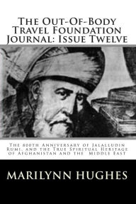 The Out-of-Body Travel Foundation Journal - Issue Twelve: The 800th Anniversary of Jalalludin Rumi, and the True Spiritual Heritage of Afghanistan and the Middle East - Marilynn Hughes