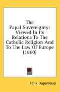 The Papal Sovereignty: Viewed in Its Relations to the Catholic Religion and to the Law of Europe (1860)