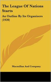 The League of Nations Starts: An Outline by Its Organizers (1920) - Macmillan and Company Staff