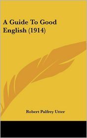 A Guide to Good English - Robert Palfrey Utter