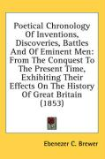 Poetical Chronology of Inventions, Discoveries, Battles and of Eminent Men: From the Conquest to the Present Time, Exhibiting Their Effects on the His