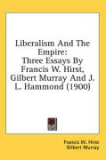 Liberalism and the Empire: Three Essays by Francis W. Hirst, Gilbert Murray and J. L. Hammond (1900)
