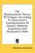 The Mathematical Theory of Eclipses According to Chauvenet's Transformation of Bessel's Method: Explained and Illustrated (1904)