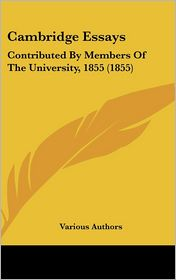 Cambridge Essays: Contributed by Members of the University, 1855 (1855) - Kessinger Publishing, LLC