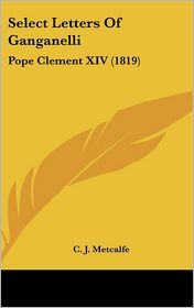 Select Letters of Ganganelli: Pope Clement XIV (1819) - C. J. Metcalfe (Translator)