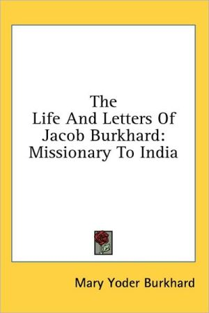 The Life and Letters of Jacob Burkhard: Missionary to India - Mary Yoder Burkhard