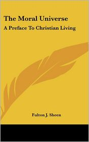 The Moral Universe: A Preface to Christian Living - Fulton J. Sheen