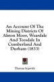 Account of the Mining Districts of Alston Moor, Weardale and Teesdale in Cumberland and Durham (1833) - Thomas Sopwith