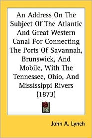 An Address on the Subject of the Atlantic and Great Western Canal for Connecting the Ports of Savannah, Brunswick, and Mobile, with the Tennessee, Oh - John A. Lynch
