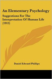 An Elementary Psychology: Suggestions for the Interpretation of Human Life (1913) - Daniel Edward Phillips