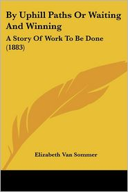 By Uphill Paths or Waiting and Winning: A Story of Work to Be Done (1883) - Elizabeth Van Sommer
