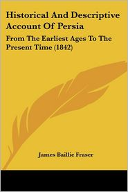 Historical and Descriptive Account of Persia: From the Earliest Ages to the Present Time (1842) - James Baillie Fraser