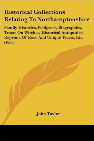 Historical Collections Relating to Northamptonshire: Family Histories, Pedigrees, Biographies, Tracts on Witches, Historical Antiquities, Reprints of - John Taylor