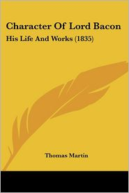 Character of Lord Bacon: His Life and Works (1835) - Thomas Martin