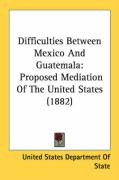 Difficulties Between Mexico and Guatemala: Proposed Mediation of the United States (1882)