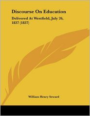 Discourse on Education: Delivered at Westfield, July 26, 1837 (1837) - William Henry Seward