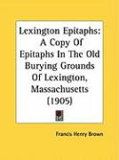Lexington Epitaphs: A Copy of Epitaphs in the Old Burying Grounds of Lexington, Massachusetts (1905)
