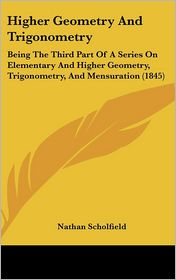 Higher Geometry and Trigonometry: Being the Third Part of a Series on Elementary and Higher Geometry, Trigonometry, and Mensuration (1845)