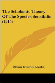 The Scholastic Theory of the Species Sensibilis (1915) - Othmar Frederick Knapke