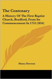 The Centenary: A History of the First Baptist Church, Bradford, from Its Commencement in 1753 (1854) - Henry Dowson