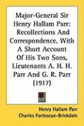 Major-General Sir Henry Hallam Parr: Recollections and Correspondence, with a Short Account of His Two Sons, Lieutenants A. H. H. Parr and G. R. Parr