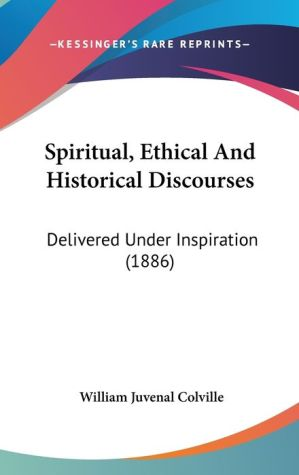 Spiritual, Ethical And Historical Discourses - William Juvenal Colville