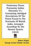 Prodromus Florae Peninsulae Indiae Orientalis V1: Containing Abridged Descriptions of the Plants Found in the Peninsula of British India, Arranged Acc