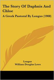 The Story of Daphnis and Chloe: A Greek Pastoral by Longus (1908) - Longus, William Douglas Lowe (Editor)