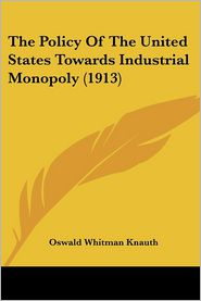 The Policy of the United States Towards Industrial Monopoly (1913) - Oswald Whitman Knauth