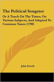 The Political Songster: Or a Touch on the Times, on Various Subjects, and Adapted to Common Tunes (1790) - John Freeth