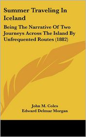 Summer Traveling in Iceland: Being the Narrative of Two Journeys Across the Island by Unfrequented Routes (1882) - John M. Coles