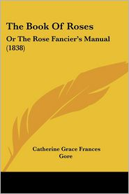 The Book of Roses: Or the Rose Fancier's Manual (1838) - Catherine Grace Frances Gore