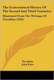 The Ecclesiastical History of the Second and Third Centuries: Illustrated from the Writings of Tertullian (1826) - Tertullian, John Kaye