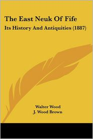 The East Neuk of Fife: Its History and Antiquities (1887) - Walter Wood, J. Wood Brown (Editor)