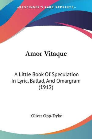 Amor Vitaque: A Little Book of Speculation in Lyric, Ballad, and Omargram (1912) - Oliver Opp-Dyke