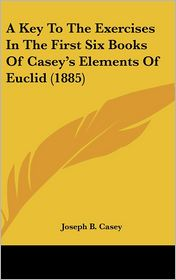 A Key to the Exercises in the First Six Books of Casey's Elements of Euclid (1885) - Joseph B. Casey