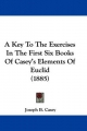 Key to the Exercises in the First Six Books of Casey's Elements of Euclid (1885) - Joseph B Casey