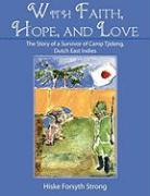 With Faith, Hope, and Love: The Story of a Survivor of Camp Tjideng, Dutch East Indies