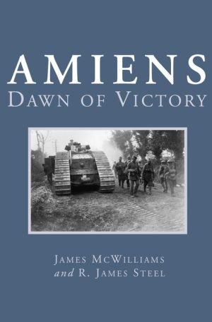 Amiens: Dawn of Victory - James McWilliams, R. James Steel