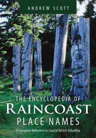 Encyclopedia of Raincoast Place Names: A Complete Reference to Coastal British Columbia - Andrew Scott