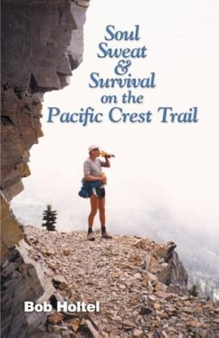 Soul, Sweat and Survival on the Pacific Crest Trail - Holtel, Bob