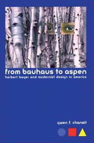 From Bauhaus to Aspen: Herbert Bayer and Modernist Design in America - Gwen Finkel Chanzit