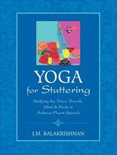 Yoga for Stuttering: Unifying the Voice, Breath, Mind & Body to Achieve Fluent Speech - Balakrishnan, J. M.