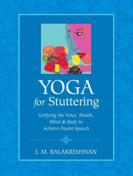 Yoga for Stuttering: Unifying the Voice, Breath, Mind & Body to Achieve Fluent Speech - J.M. Balakrishnan