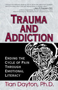 Trauma and Addiction: Ending the Cycle of Pain Through Emotional Literacy - Tian Dayton, Ph.D.