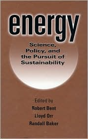 Energy: Science, Policy, and the Pursuit of Sustainability - Lloyd Orr (Editor), Randall Baker (Editor), Robert Bent (Editor)