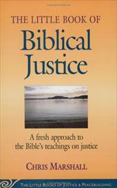 The Little Book of Biblical Justice: A Fresh Approach to the Bible's Teachings on Justice - Marshall, Christopher D.